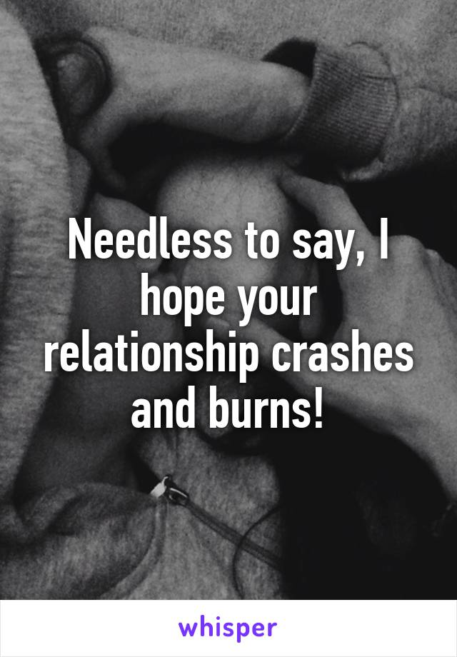 Needless to say, I hope your relationship crashes and burns!