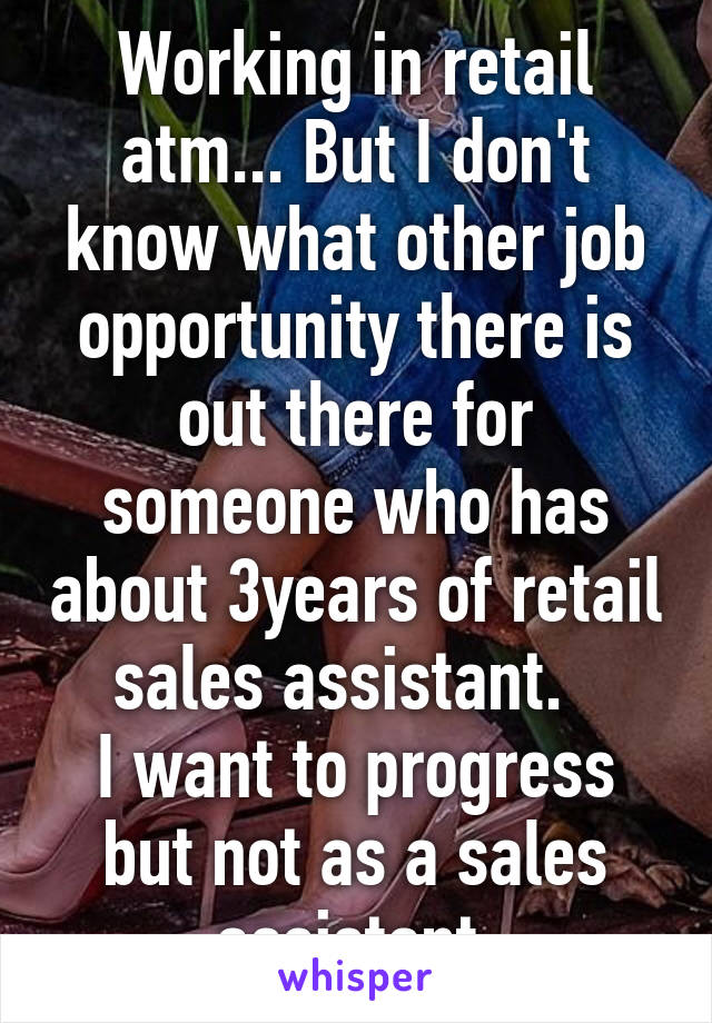 Working in retail atm... But I don't know what other job opportunity there is out there for someone who has about 3years of retail sales assistant.   I want to progress but not as a sales assistant.