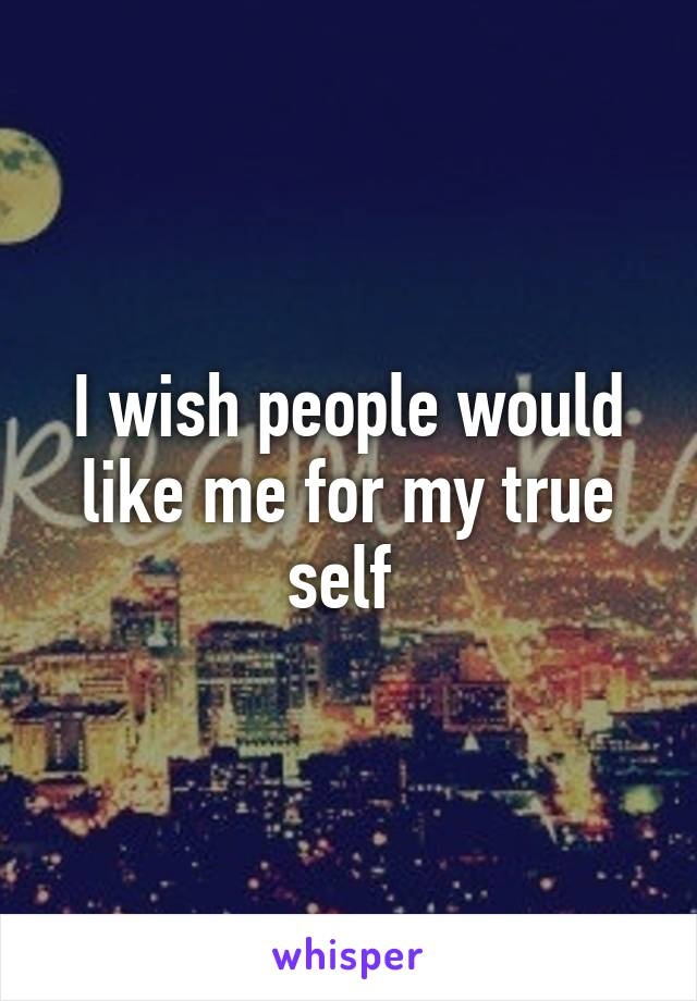 I wish people would like me for my true self