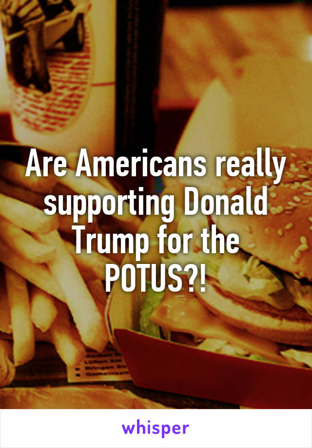 Are Americans really supporting Donald Trump for the POTUS?!