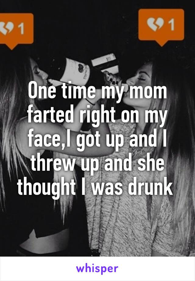 One time my mom farted right on my face,I got up and I threw up and she thought I was drunk
