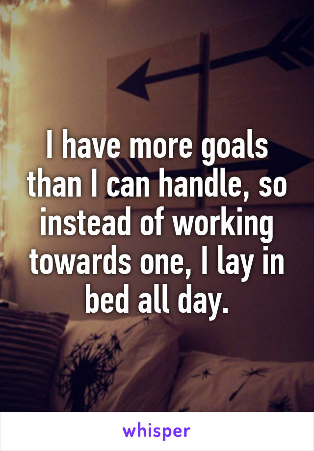 I have more goals than I can handle, so instead of working towards one, I lay in bed all day.