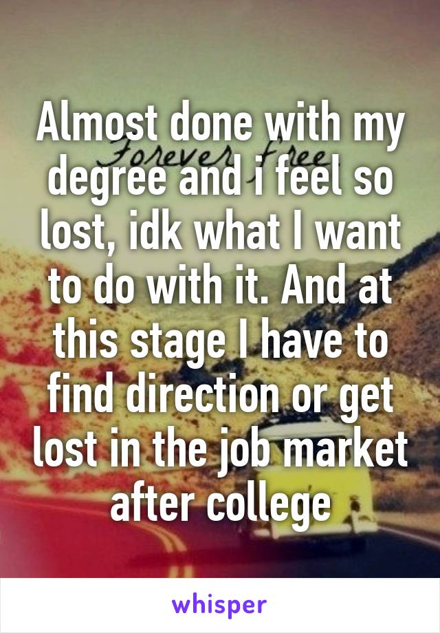 Almost done with my degree and i feel so lost, idk what I want to do with it. And at this stage I have to find direction or get lost in the job market after college