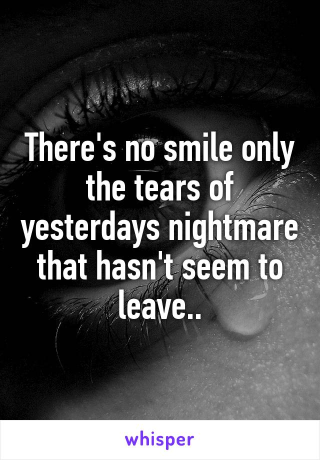 There's no smile only the tears of yesterdays nightmare that hasn't seem to leave..
