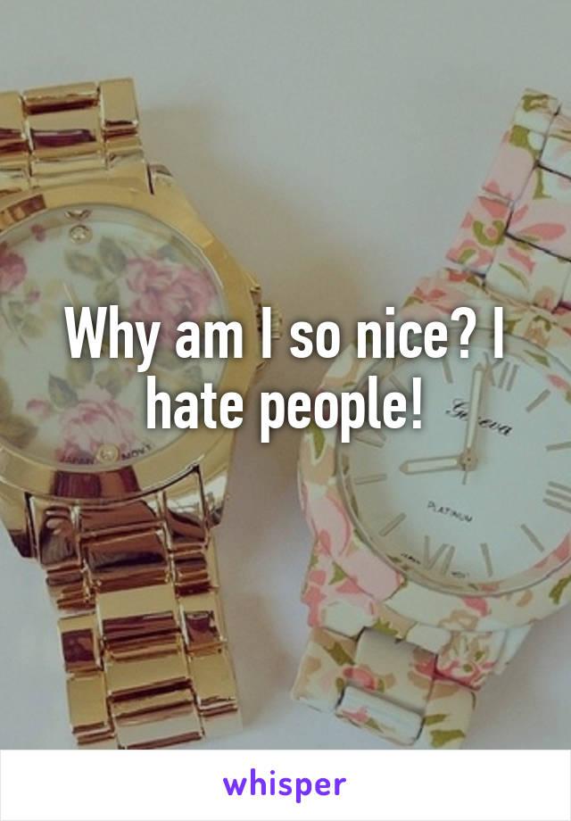 Why am I so nice? I hate people!