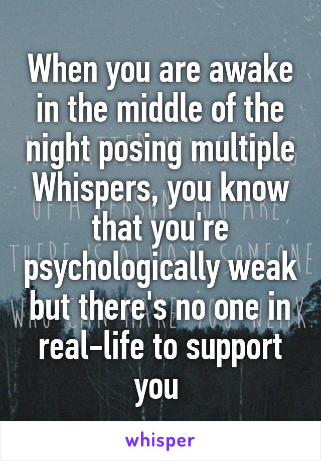 When you are awake in the middle of the night posing multiple Whispers, you know that you're psychologically weak but there's no one in real-life to support you