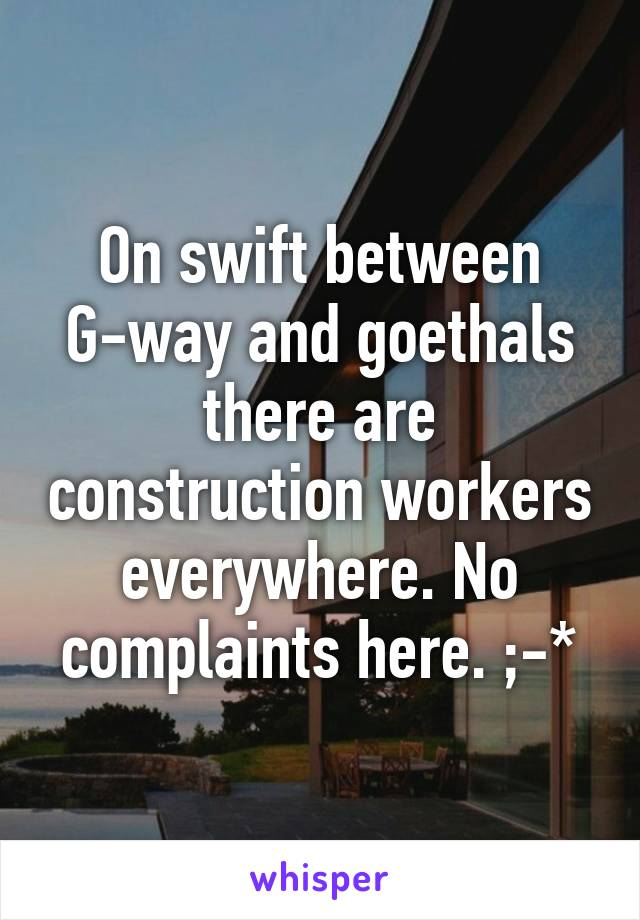 On swift between G-way and goethals there are construction workers everywhere. No complaints here. ;-*