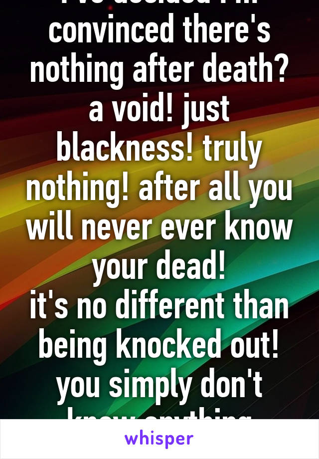I've decided I'm convinced there's nothing after death? a void! just blackness! truly nothing! after all you will never ever know your dead! it's no different than being knocked out! you simply don't know anything aboutit