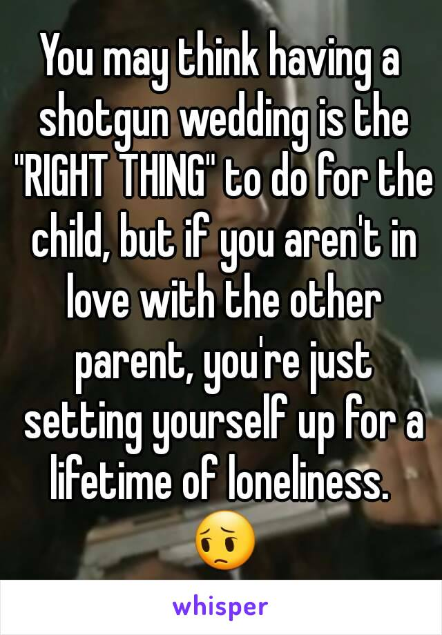 """You may think having a shotgun wedding is the """"RIGHT THING"""" to do for the child, but if you aren't in love with the other parent, you're just setting yourself up for a lifetime of loneliness.  😔"""