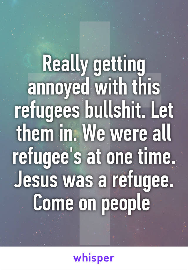Really getting annoyed with this refugees bullshit. Let them in. We were all refugee's at one time. Jesus was a refugee. Come on people