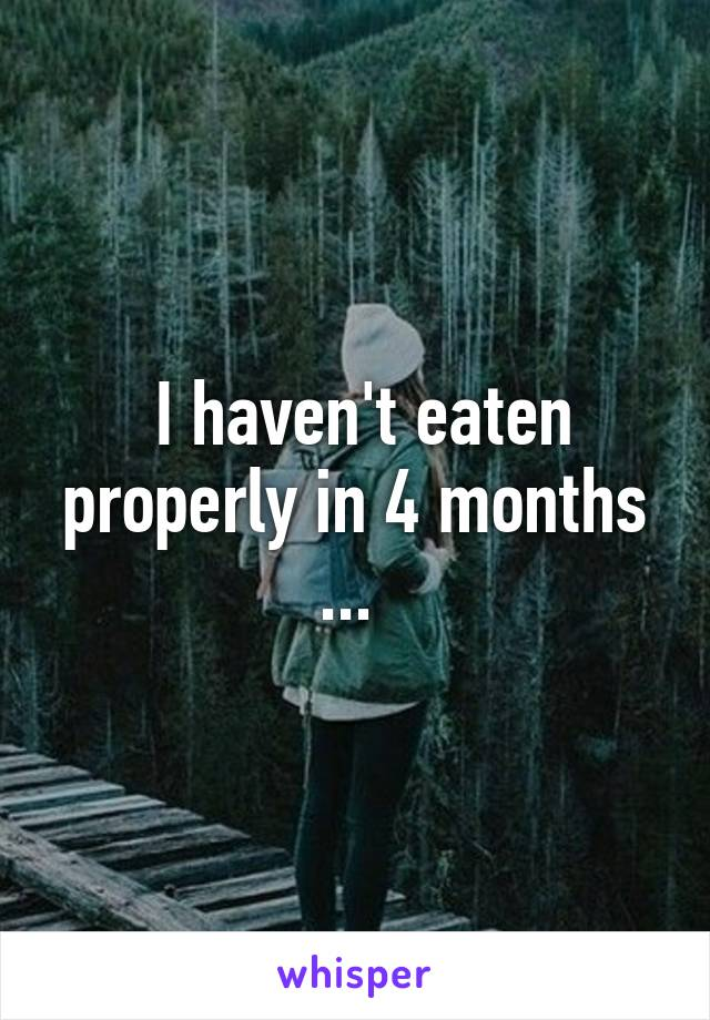 I haven't eaten properly in 4 months ...