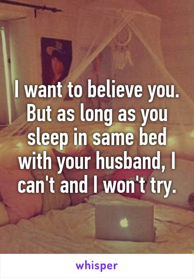 I want to believe you. But as long as you sleep in same bed with your husband, I can't and I won't try.