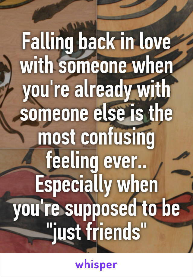 """Falling back in love with someone when you're already with someone else is the most confusing feeling ever.. Especially when you're supposed to be """"just friends"""""""