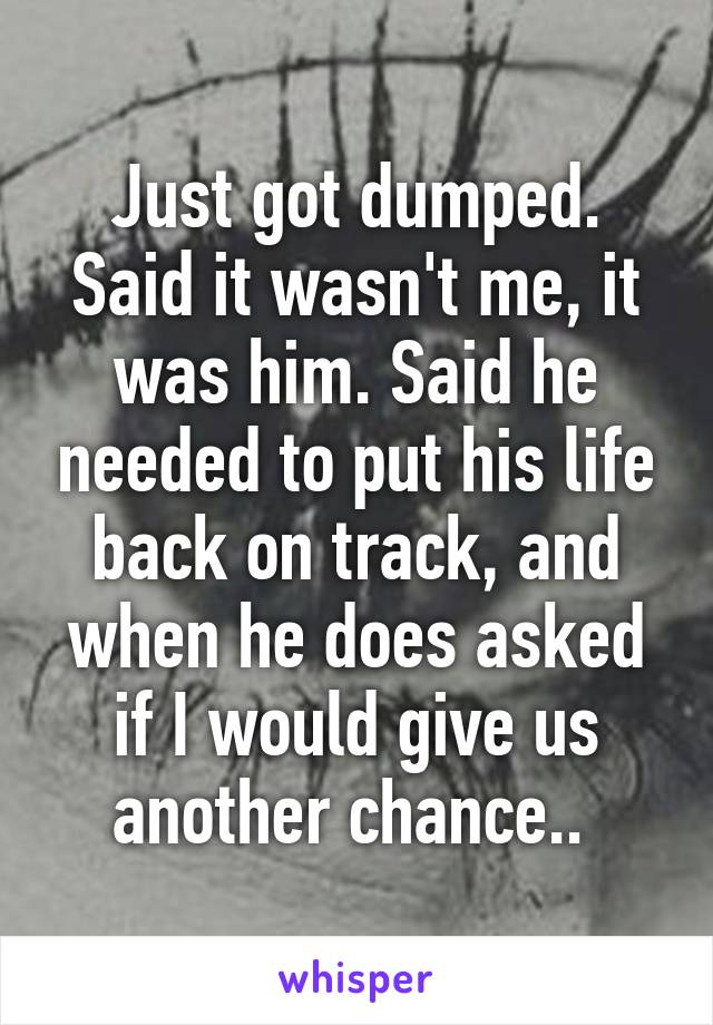 Just got dumped. Said it wasn't me, it was him. Said he needed to put his life back on track, and when he does asked if I would give us another chance..