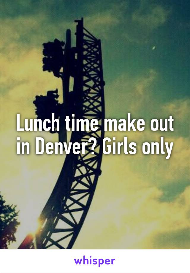 Lunch time make out in Denver? Girls only