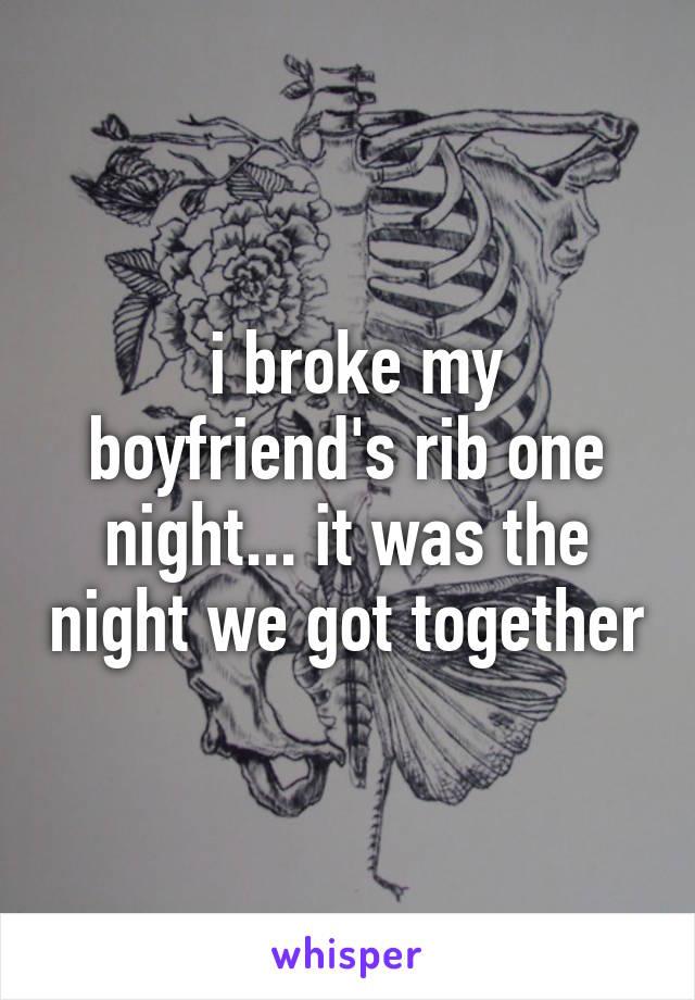i broke my boyfriend's rib one night... it was the night we got together
