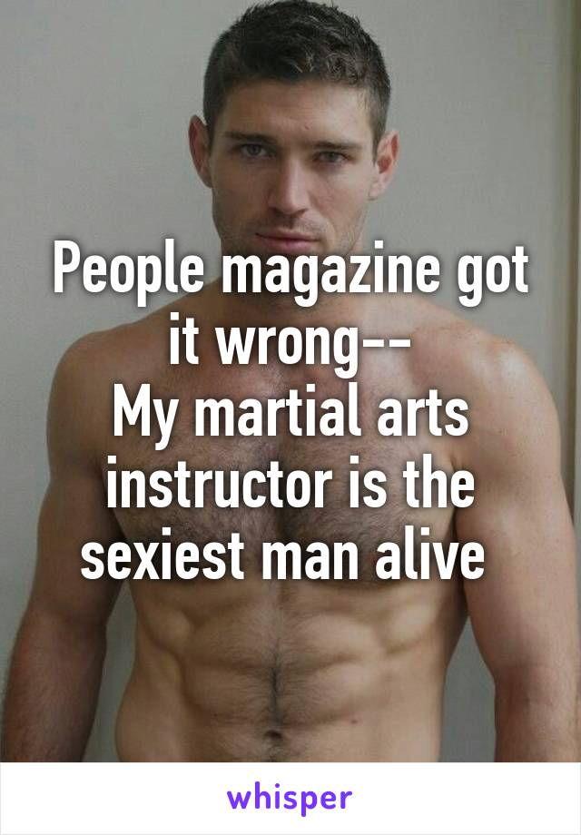 People magazine got it wrong-- My martial arts instructor is the sexiest man alive