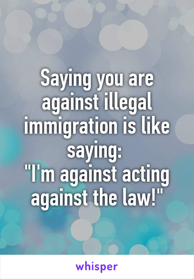 """Saying you are against illegal immigration is like saying:  """"I'm against acting against the law!"""""""