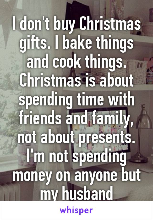 i dont buy christmas gifts i bake things and cook things christmas is about spending - What To Buy My Husband For Christmas