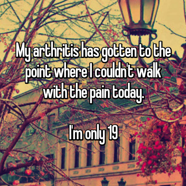 My arthritis has gotten to the point where I couldn't walk with the pain today.  I'm only 19