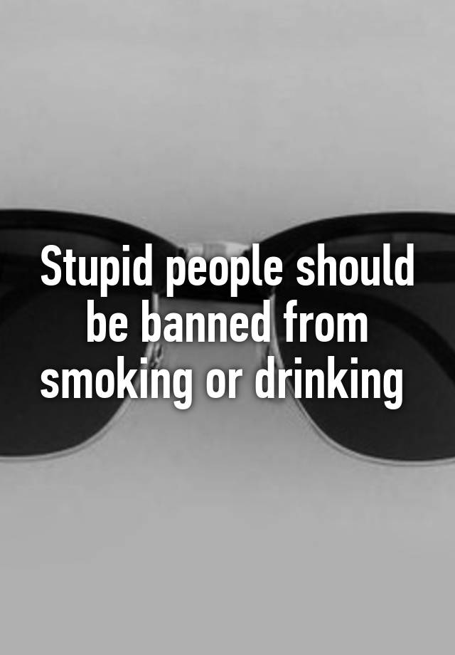 drinking and smoking should be banned 25 reasons alcohol should be banned forever #banalcohol2014 posted on october 21, 2014, 14:29 gmt jessica misener.