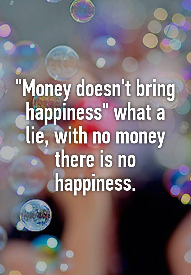 money doesnt bring happiness