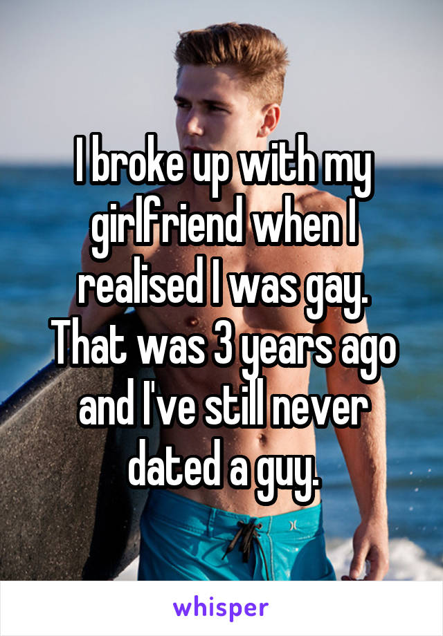 I broke up with my girlfriend when I realised I was gay. That was 3 years ago and I've still never dated a guy.
