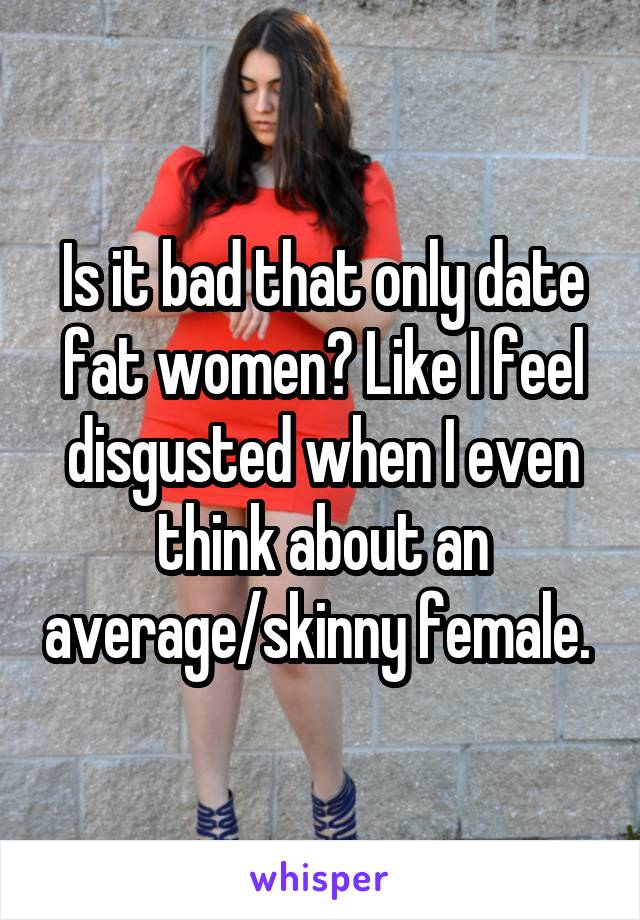 Is it bad that only date fat women? Like I feel disgusted when I even think about an average/skinny female.