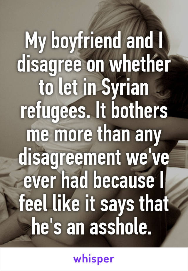 My boyfriend and I disagree on whether to let in Syrian refugees  It