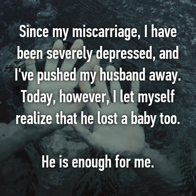 Since my miscarriage, I have been severely depressed, and I've pushed my husband away. Today, however, I let myself realize that he lost a baby too.  He is enough for me.