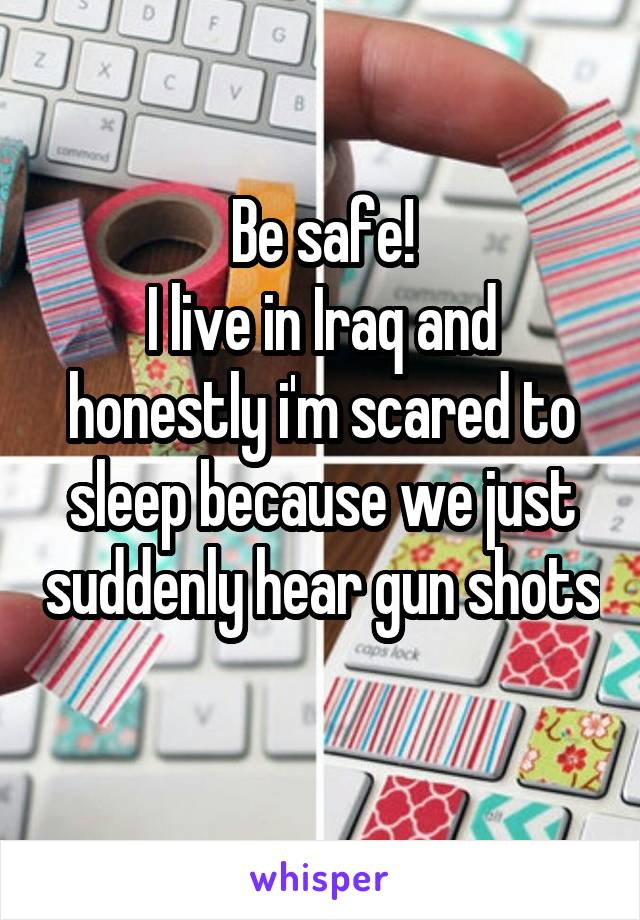 Be safe! I live in Iraq and honestly i'm scared to sleep because we just suddenly hear gun shots