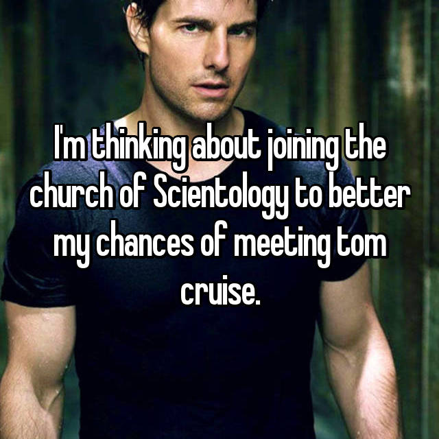 I'm thinking about joining the church of Scientology to better my chances of meeting tom cruise.