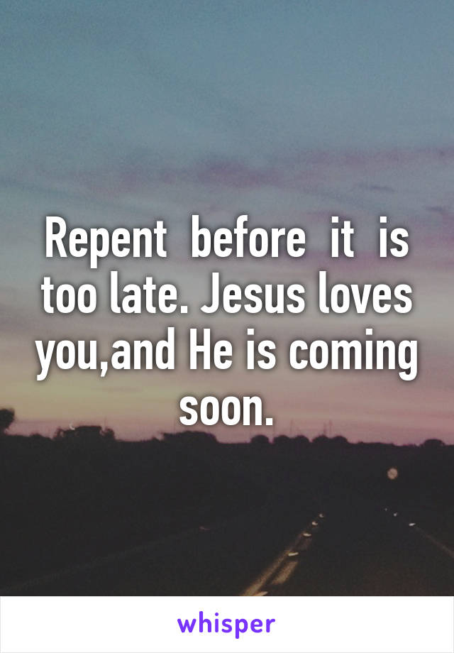 Repent  before  it  is too late. Jesus loves you,and He is coming soon.