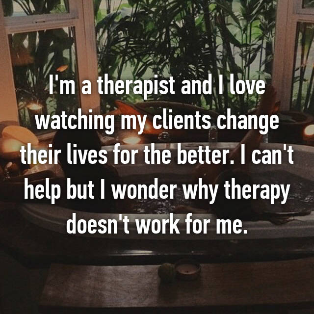 I'm a therapist and I love watching my clients change their lives for the better. I can't help but I wonder why therapy doesn't work for me.