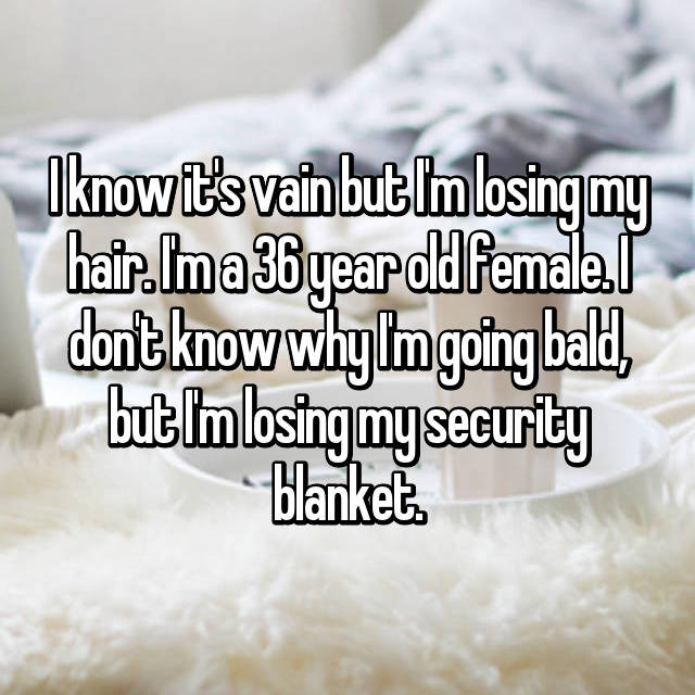 I know it's vain but I'm losing my hair. I'm a 36 year old female. I don't know why I'm going bald, but I'm losing my security blanket.