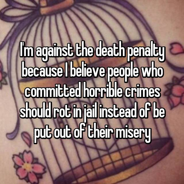 I'm against the death penalty because I believe people who committed horrible crimes should rot in jail instead of be put out of their misery