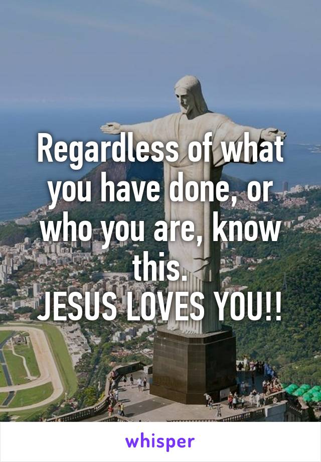 Regardless of what you have done, or who you are, know this. JESUS LOVES YOU!!