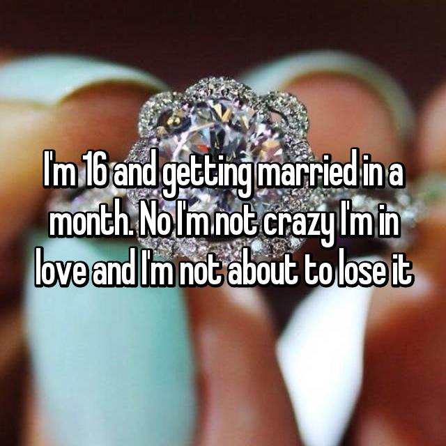 I'm 16 and getting married in a month. No I'm not crazy I'm in love and I'm not about to lose it