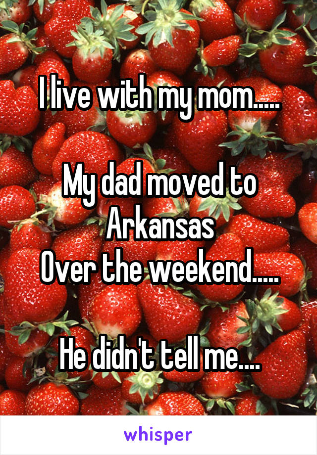 I live with my mom.....  My dad moved to Arkansas Over the weekend.....   He didn't tell me....