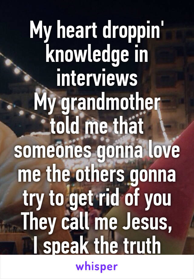 My heart droppin' knowledge in interviews My grandmother told me that someones gonna love me the others gonna try to get rid of you They call me Jesus, I speak the truth