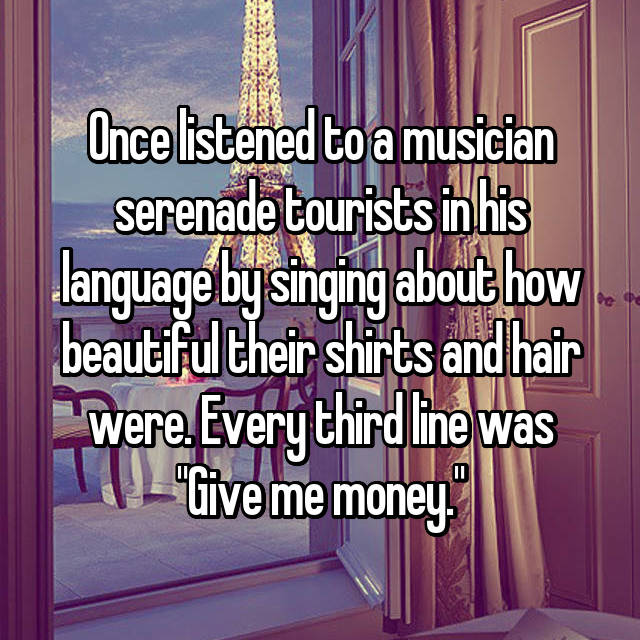 "Once listened to a musician serenade tourists in his language by singing about how beautiful their shirts and hair were. Every third line was ""Give me money."""