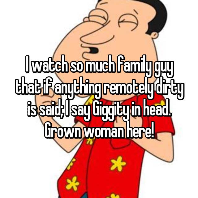 I watch so much family guy that if anything remotely dirty is said; I say Giggity in head. Grown woman here!