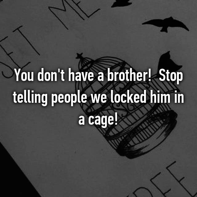 You don't have a brother!  Stop telling people we locked him in a cage!