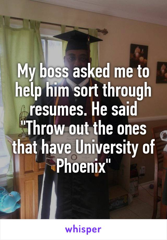 "My boss asked me to help him sort through resumes. He said ""Throw out the ones that have University of Phoenix"""