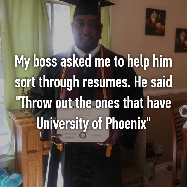 """My boss asked me to help him sort through resumes. He said """"Throw out the ones that have University of Phoenix"""""""
