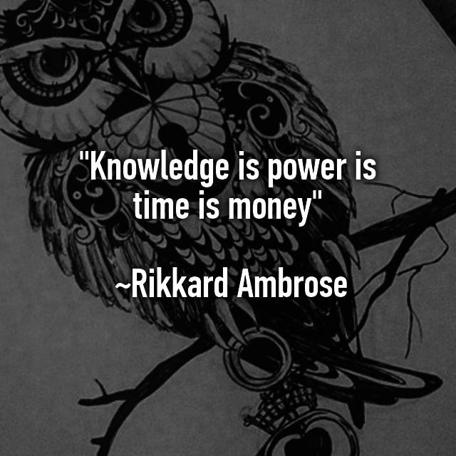 Knowledge is power is time is money