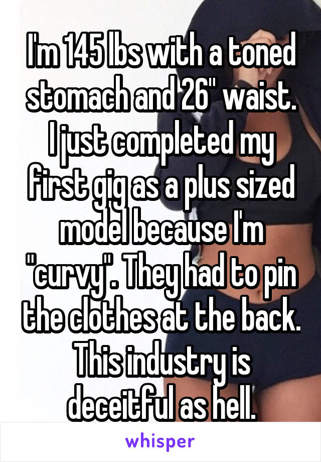 """I'm 145 lbs with a toned stomach and 26"""" waist. I just completed my first gig as a plus sized model because I'm """"curvy"""". They had to pin the clothes at the back. This industry is deceitful as hell."""