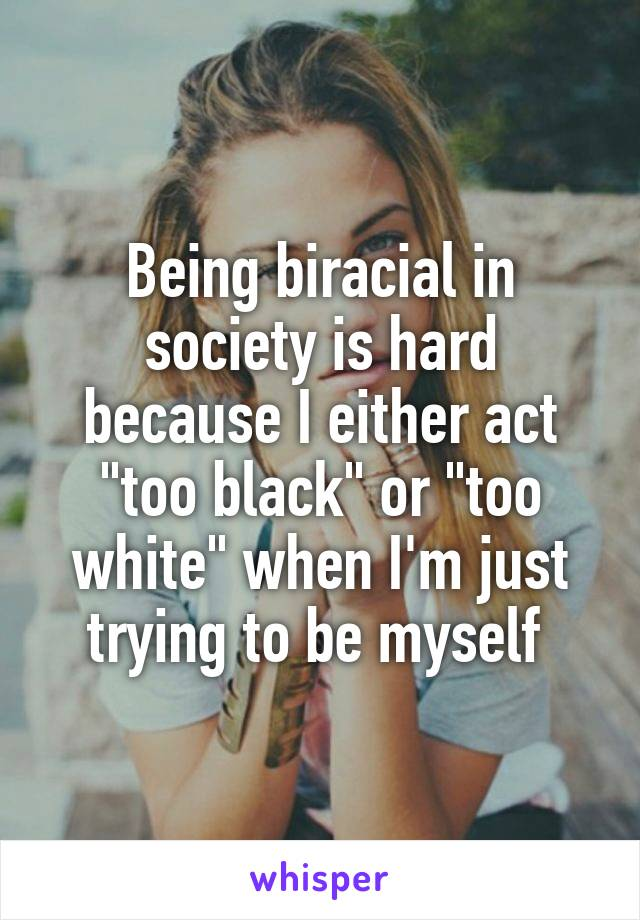 "Being biracial in society is hard because I either act ""too black"" or ""too white"" when I'm just trying to be myself"