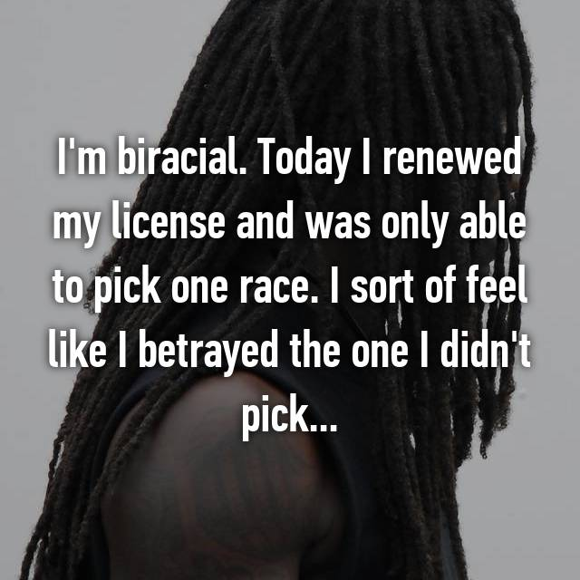 I'm biracial. Today I renewed my license and was only able to pick one race. I sort of feel like I betrayed the one I didn't pick...