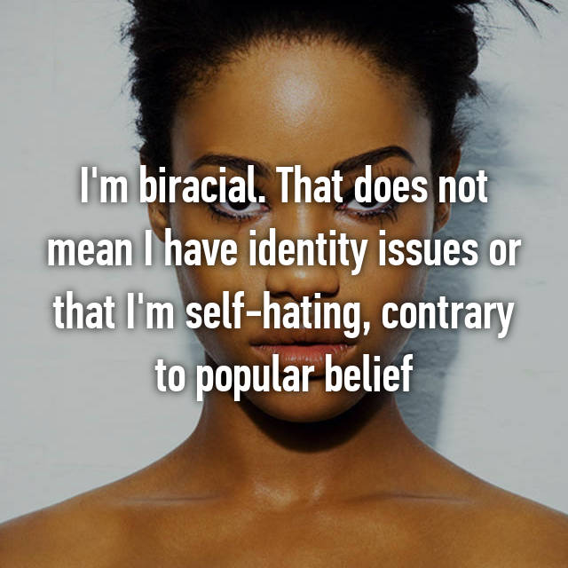 I'm biracial. That does not mean I have identity issues or that I'm self-hating, contrary to popular belief
